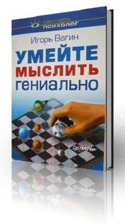 Игорь Вагин - Умейте мыслить гениально