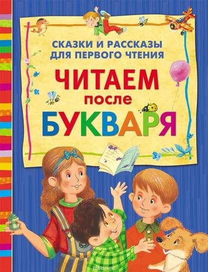 Читаем после букваря. Сказки и рассказы для первого чтения